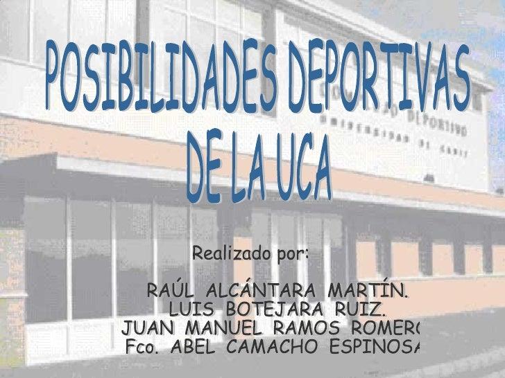POSIBILIDADES DEPORTIVAS DE LA UCA Realizado por: RAÚL  ALCÁNTARA  MARTÍN. LUIS  BOTEJARA  RUIZ. JUAN  MANUEL  RAMOS  ROME...