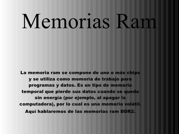 Memorias Ram La memoria ram se compone de uno o más chips y se utiliza como memoria de trabajo para programas y datos. Es ...