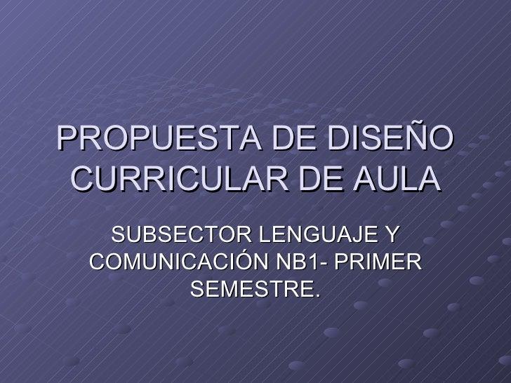 PROPUESTA DE DISEÑO CURRICULAR DE AULA SUBSECTOR LENGUAJE Y COMUNICACIÓN NB1- PRIMER SEMESTRE.