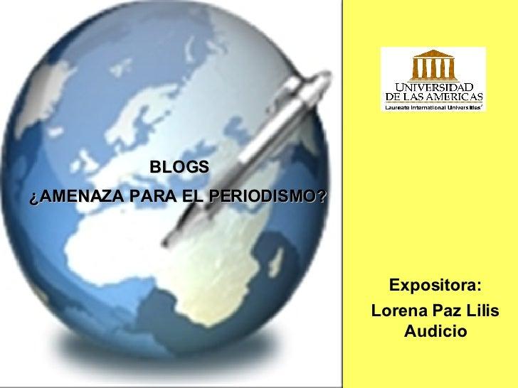 """Blogs:""""¿amenaza    para    el   p  Expositora: Lorena Paz Lilis Audicio BLOGS ¿AMENAZA PARA EL PERIODISMO?"""