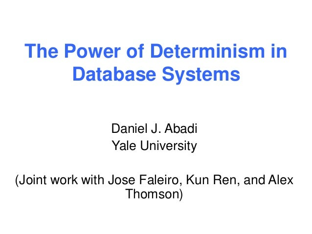 The Power of Determinism in  Database Systems  Daniel J. Abadi  Yale University  (Joint work with Jose Faleiro, Kun Ren, a...