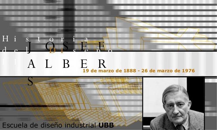 JOSEF ALBERS 19 de marzo de 1888 - 26 de marzo de 1976   Historia del  Di seño II Escuela de diseño industrial  UBB