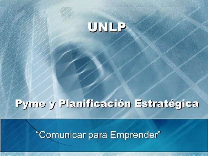 """UNLP Pyme y Planificación Estratégica """" Comunicar para Emprender"""""""
