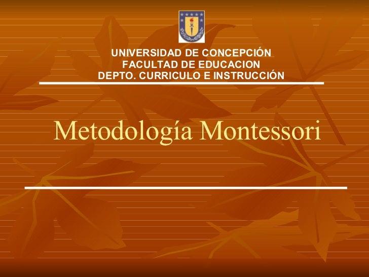 Metodología Montessori UNIVERSIDAD DE CONCEPCIÓN FACULTAD DE EDUCACION DEPTO. CURRICULO E INSTRUCCIÓN
