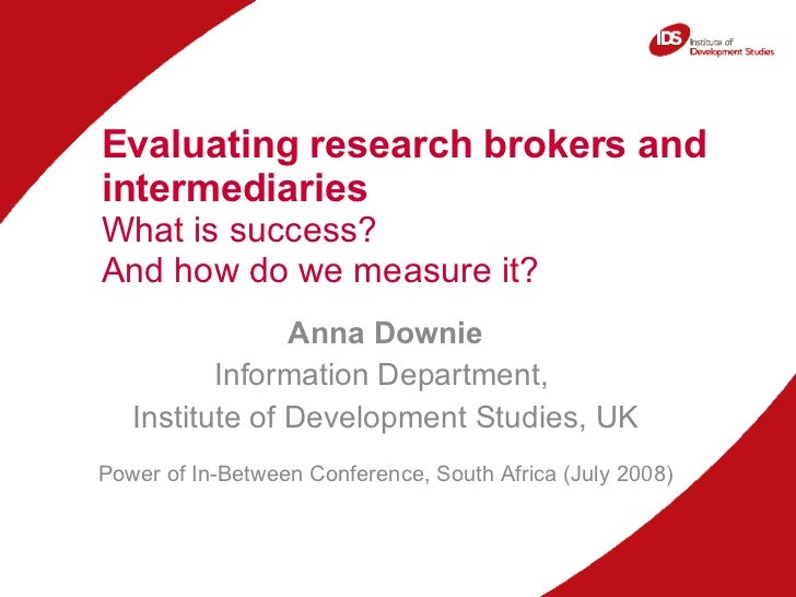 Evaluating research brokers and intermediaries  What is success?  And how do we measure it? Anna Downie Information Depart...