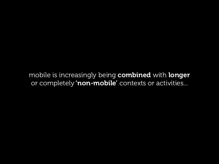 mobile is increasingly being combined with longeror completely 'non-mobile' contexts or activities...