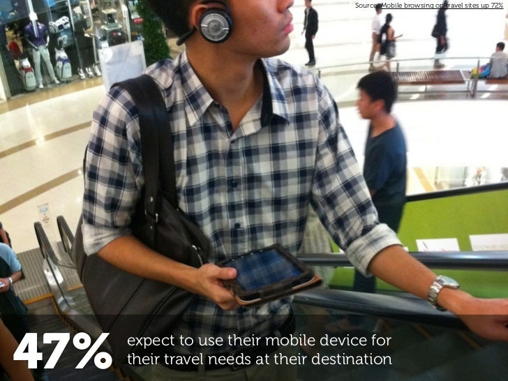 Source: Mobile browsing on travel sites up 72%47%   expect to use their mobile device for      their travel needs at their...