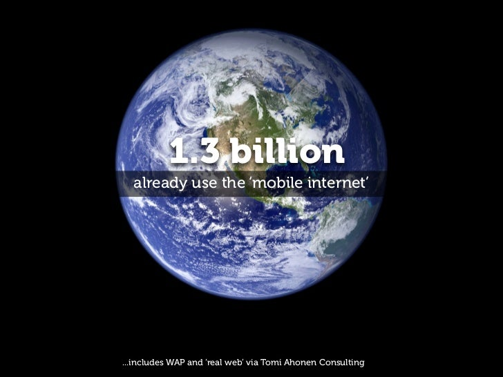 1.3 billion  already use the 'mobile internet'...includes WAP and 'real web' via Tomi Ahonen Consulting