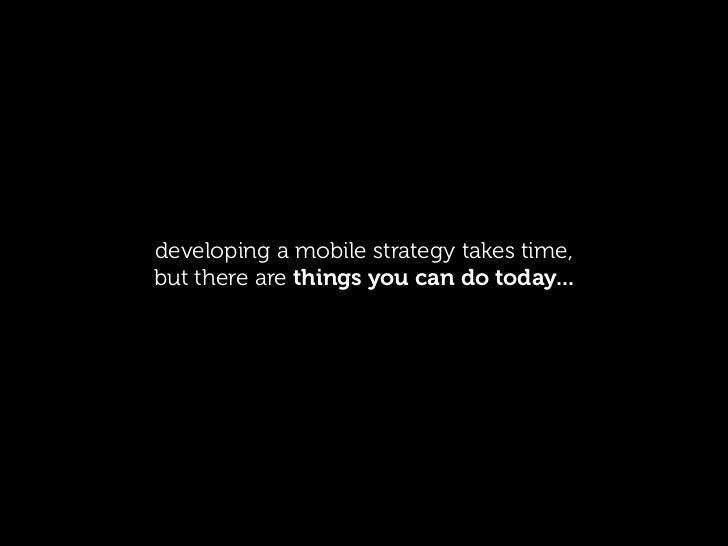 developing a mobile strategy takes time,but there are things you can do today...