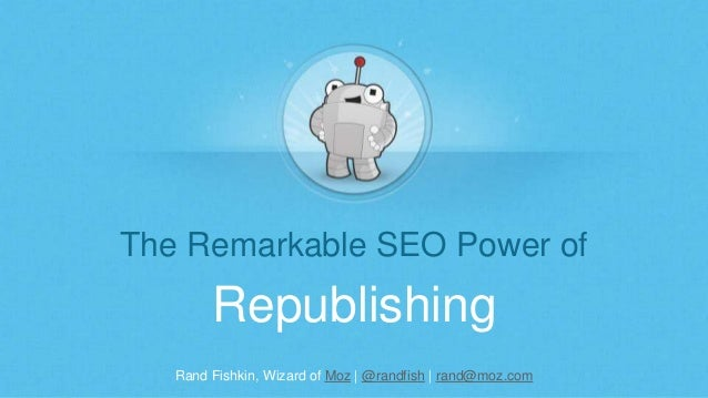 Rand Fishkin, Wizard of Moz | @randfish | rand@moz.com The Remarkable SEO Power of Republishing