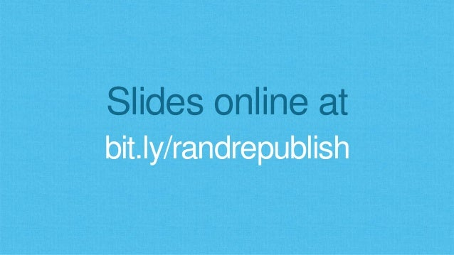 Slides online at bit.ly/randrepublish