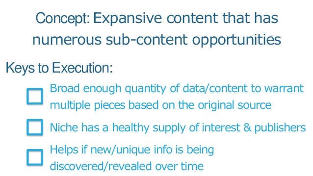 Keys to Execution: Broad enough quantity of data/content to warrant multiple pieces based on the original source Niche has...