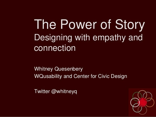 The Power of Story Designing with empathy and connection Whitney Quesenbery WQusability and Center for Civic Design Twitte...