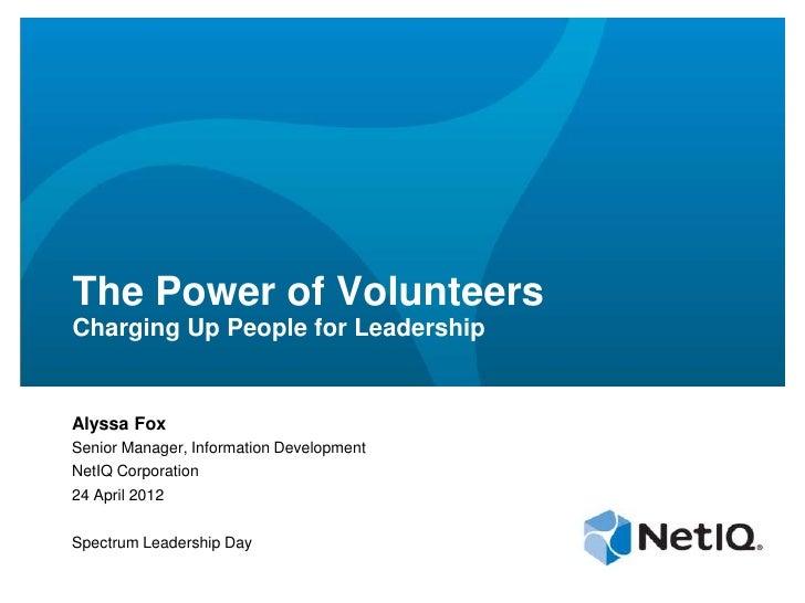 The Power of VolunteersCharging Up People for LeadershipAlyssa FoxSenior Manager, Information DevelopmentNetIQ Corporation...