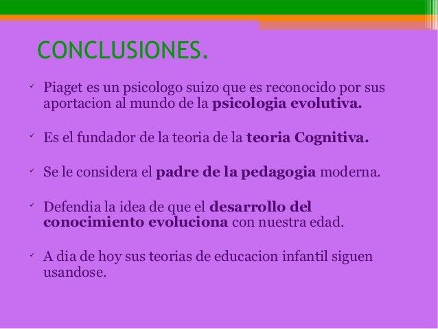 CONCLUSIONES.  Piaget es un psicologo suizo que es reconocido por sus aportacion al mundo de la psicologia evolutiva.  E...