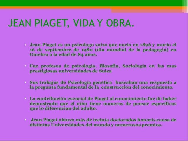 JEAN PIAGET, VIDA Y OBRA. • Jean Piaget es un psicologo suizo que nacio en 1896 y murio el 16 de septiembre de 1980 (dia m...