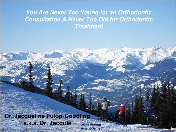 You Are Never Too Young for an Orthodontic Consultation & Never TooOld for OrthodonticTreatment<br />Dr. Jacqueline Fulop-...