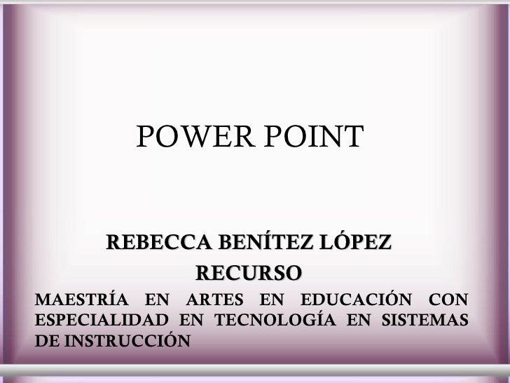 POWER POINT   REBECCA BENÍTEZ LÓPEZ  RECURSO  MAESTRÍA EN ARTES EN EDUCACIÓN CON ESPECIALIDAD EN TECNOLOGÍA EN SISTEMAS DE...
