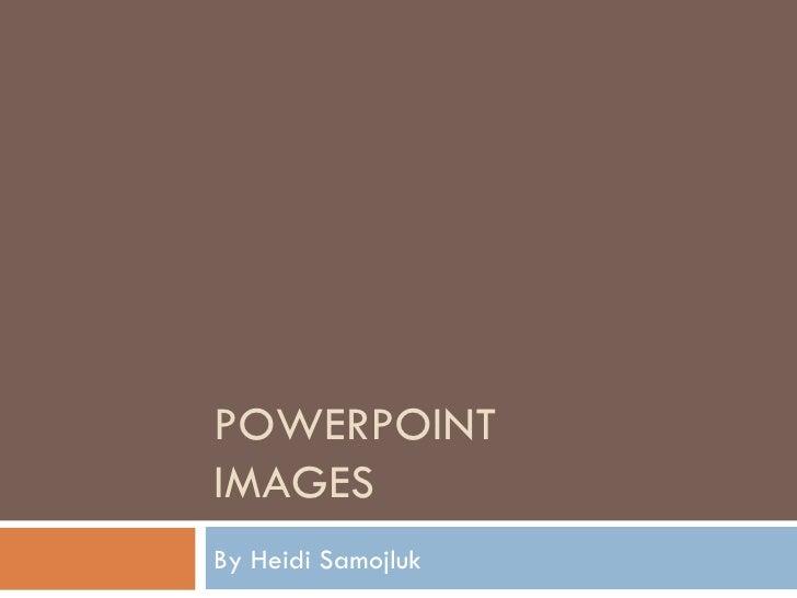 POWERPOINT IMAGES By Heidi Samojluk