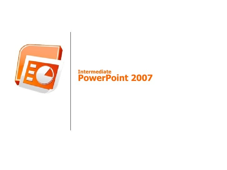 Intermediate PowerPoint 2007