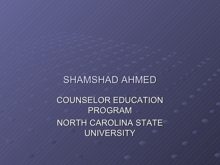 SHAMSHAD AHMED COUNSELOR EDUCATION PROGRAM NORTH CAROLINA STATE UNIVERSITY