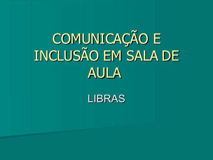 COMUNICAÇÃO E INCLUSÃO EM SALA DE AULA  LIBRAS
