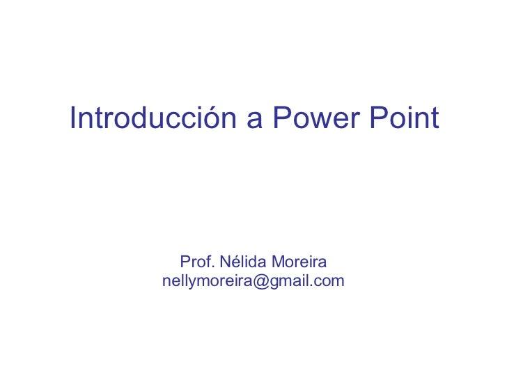 Introducción a Power Point Prof. Nélida Moreira [email_address]