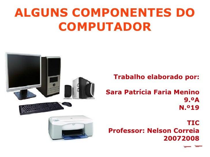 ALGUNS COMPONENTES DO COMPUTADOR <ul><ul><li>Trabalho elaborado por: </li></ul></ul><ul><ul><li>Sara Patrícia Faria Menino...