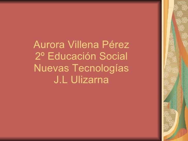Aurora Villena Pérez  2º Educación Social  Nuevas Tecnologías J.L Ulizarna