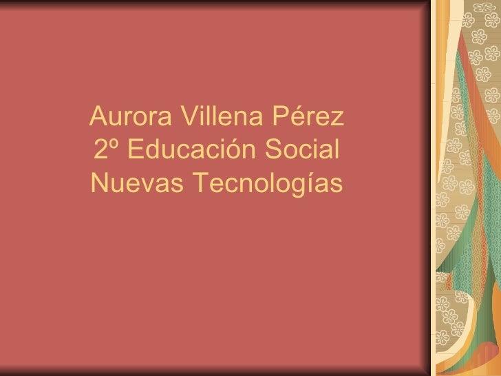 Aurora Villena Pérez  2º Educación Social  Nuevas Tecnologías