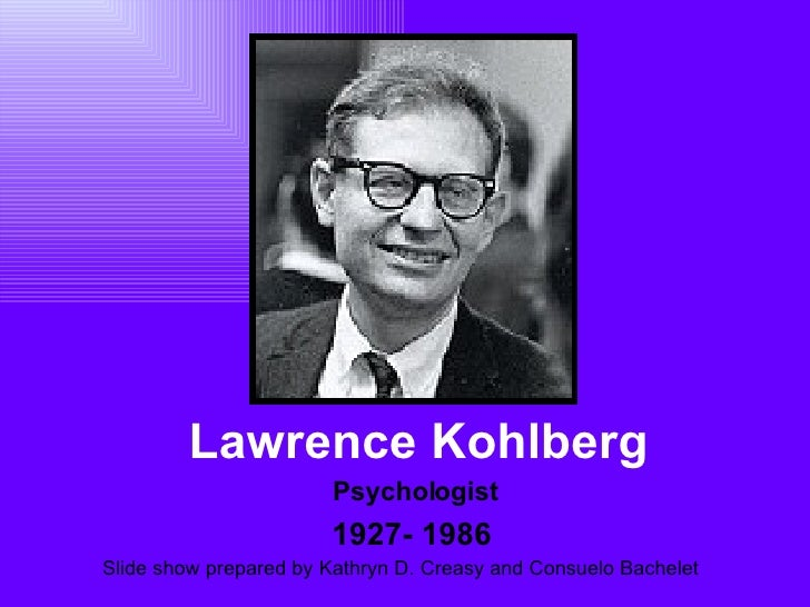 Lawrence Kohlberg 1927- 1986 Psychologist Slide show prepared by Kathryn D. Creasy and Consuelo Bachelet