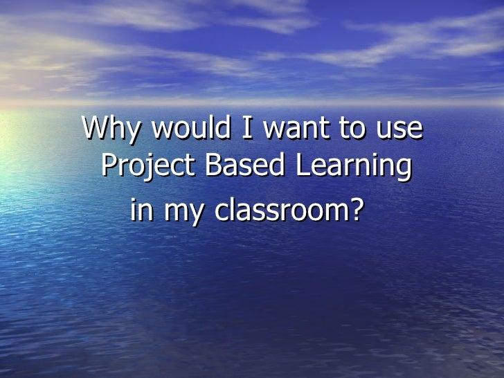 <ul><li>Why would I want to use Project Based Learning  </li></ul><ul><li>in my classroom?  </li></ul>