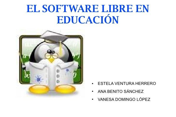 EL SOFTWARE LIBRE EN EDUCACIÓN <ul><li>ESTELA VENTURA HERRERO </li></ul><ul><li>ANA BENITO SÁNCHEZ </li></ul><ul><li>VANES...