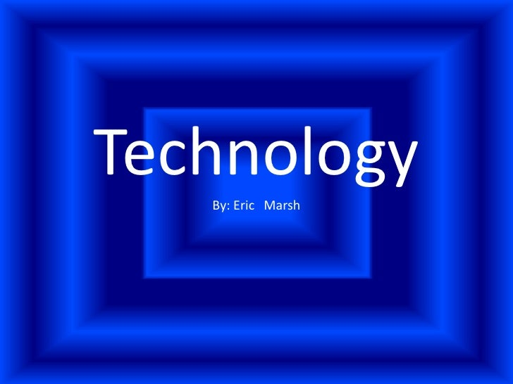 Technology<br />By: Eric 	Marsh<br />