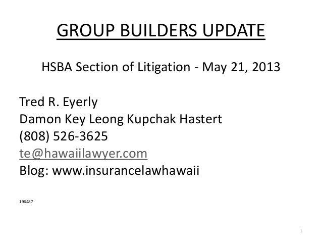 GROUP BUILDERS UPDATEHSBA Section of Litigation - May 21, 2013Tred R. EyerlyDamon Key Leong Kupchak Hastert(808) 526-3625t...