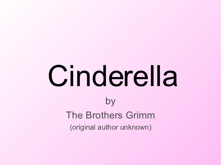 Cinderella by The Brothers Grimm (original author unknown) Cinderella