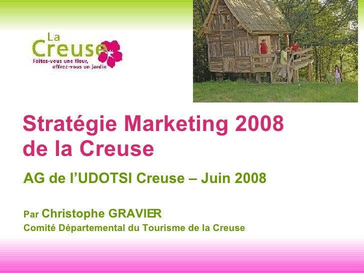 Stratégie Marketing 2008  de la Creuse <ul><li>AG de l'UDOTSI Creuse – Juin 2008  </li></ul><ul><li>Par  Christophe GRAVIE...