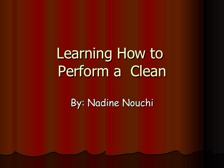 Learning How to  Perform a  Clean By: Nadine Nouchi