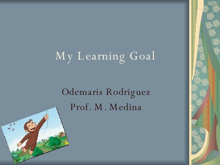 My Learning Goal Odemaris Rodriguez Prof. M. Medina