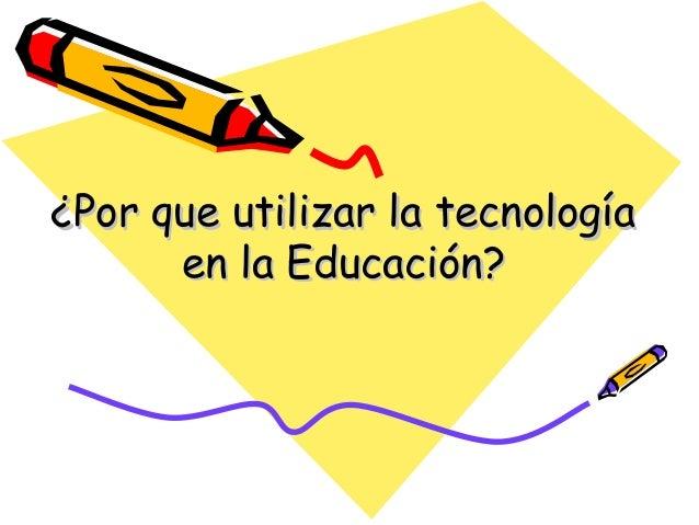 ¿Por que utilizar la tecnología en la Educación?