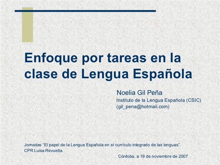 Enfoque por tareas en la clase de Lengua Española Noelia Gil Peña Instituto de la Lengua Española (CSIC) (gil_pena@hotmail...