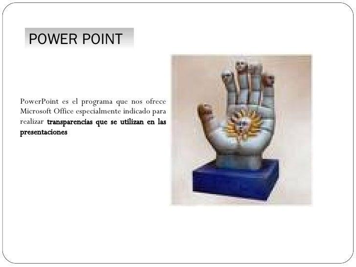 POWER POINT PowerPoint es el programa que nos ofrece Microsoft Office especialmente indicado para realizar  transparencias...