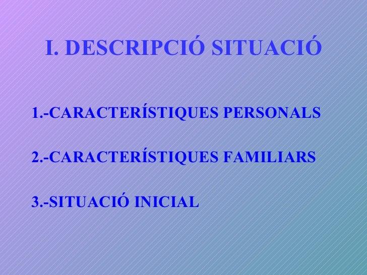 I. DESCRIPCIÓ SITUACIÓ <ul><li>1.-CARACTERÍSTIQUES PERSONALS </li></ul><ul><li>2.-CARACTERÍSTIQUES FAMILIARS </li></ul><ul...