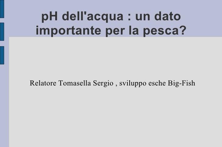 pH dell'acqua : un dato importante per la pesca? <ul><ul><li>Relatore Tomasella Sergio , sviluppo esche Big-Fish  </li></u...