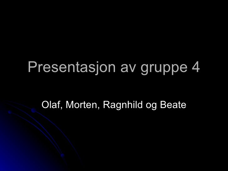Presentasjon av gruppe 4 Olaf, Morten, Ragnhild og Beate