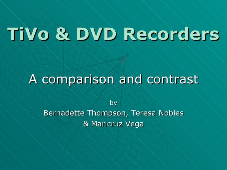 TiVo & DVD Recorders A comparison and contrast by Bernadette Thompson, Teresa Nobles & Maricruz Vega