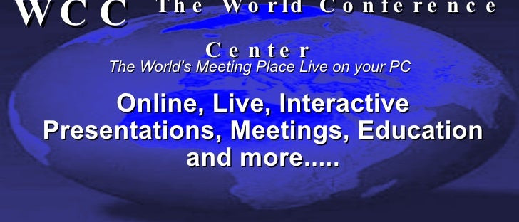 WCC  The World Conference Center <ul><ul><li>Online, Live, Interactive </li></ul></ul><ul><ul><li>Presentations, Meetings,...