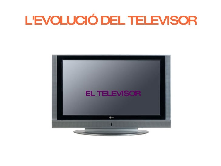 L'EVOLUCIÓ DEL TELEVISOR <ul><ul><li>EL TELEVISOR </li></ul></ul>