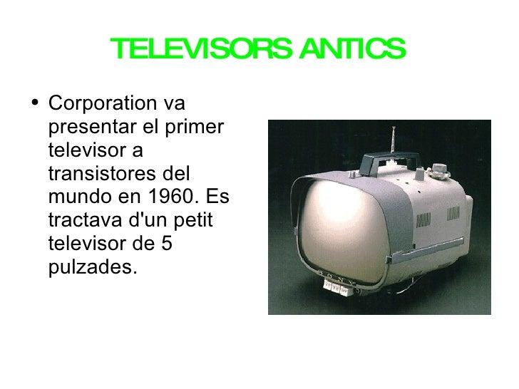 TELEVISORS ANTICS <ul><li>Corporation va presentar el primer televisor a transistores del mundo en 1960. Es tractava d'un ...