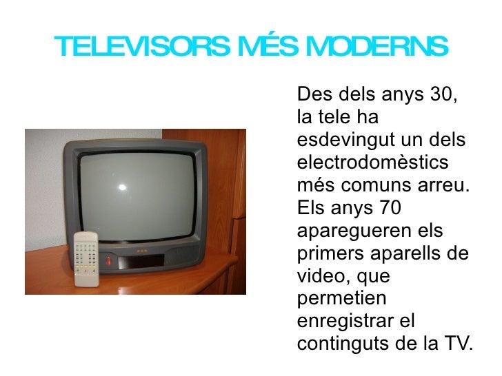 TELEVISORS MÉS MODERNS Des dels anys 30, la tele ha   esdevingut un dels electrodomèstics més comuns arreu. Els anys 70 ap...